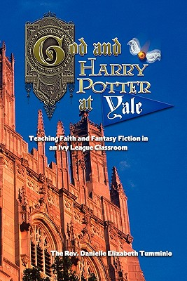 God and Harry Potter at Yale: Teaching Faith and Fantasy Fiction in an Ivy League Classroom - Tumminio, Danielle Elizabeth