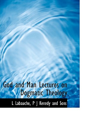 God and Man Lectures on Dogmatic Theology - Labauche, L, and P J Kenedy and Sons, J Kenedy and Sons (Creator)