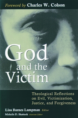 God and the Victim: Theological Reflections on Evil, Victimization, Justice, and Forgiveness - Lampman, Lisa Barnes (Editor), and Shattuck, Michelle D (Editor), and Colson, Charles W (Foreword by)