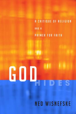 God Hides: A Critique of Religion and a Primer for Faith - Wisnefske, Ned