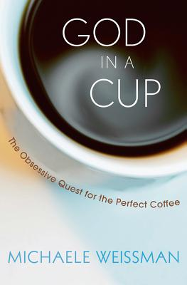 God in a Cup: The Obsessive Quest for the Perfect Coffee - Weissman, Michaele