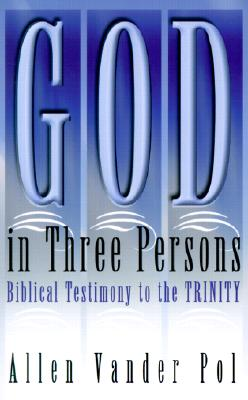 God in Three Persons: Biblical Testimony to the Trinity - Vander Pol, Allen, M.DIV., and Pol, Allen Vander