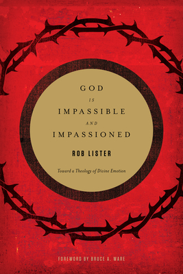 God Is Impassible and Impassioned: Toward a Theology of Divine Emotion - Lister, Rob, and Ware, Bruce A (Foreword by)