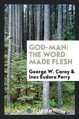 God-Man: The Word Made Flesh - Carey, George W, and Perry, Inez Eudora