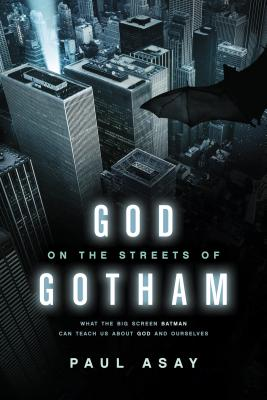 God on the Streets of Gotham: What the Big Screen Batman Can Teach Us about God and Ourselves - Asay, Paul