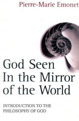 God Seen in the Mirror of the World: An Introduction to the Philosophy of God - Emonet, Pierre-Marie
