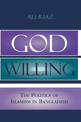 God Willing: The Politics of Islamism in Bangladesh - Riaz, Ali, Professor