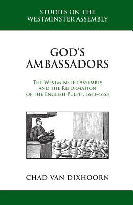 God's Ambassadors: The Westminster Assembly and the Reformation of the English Pulpit, 1643-1653 - Van Dixhoorn, Chad B
