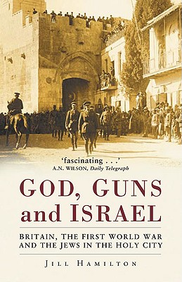 Gods, Guns and Israel: Britain, the First World War and the Jews in the Homeland - Hamilton, Jill