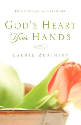 God's Heart - Your Hands: This One's for You, Caregiver - Zurinsky, Laurie