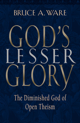 God's Lesser Glory: The Diminished God of Open Theism - Ware, Bruce