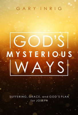 God's Mysterious Ways: Suffering, Grace, and God's Plan for Joseph - Inrig, Gary, Dr.