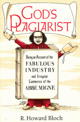 God's Plagiarist: Being an Account of the Fabulous Industry and Irregular Commerce of the ABBE Migne - Bloch, R Howard, Professor