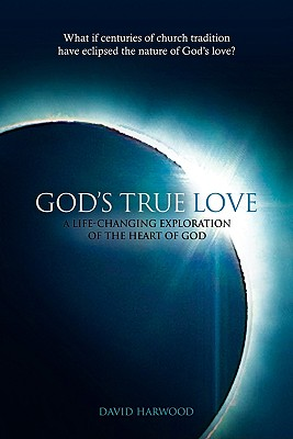 God's True Love: A Life-Changing Exploration of the Heart of God - Harwood, David