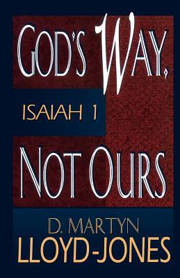God's Way, Not Ours: Isaiah 1 - Lloyd-Jones, D Martyn