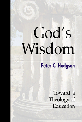 God's Wisdom: Toward a Theology of Education - Hodgson, Peter C