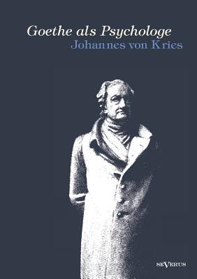Goethe ALS Psychologe. Johann Wolfgang Von Goethe Und Die Psychologie in Seinen Werken Und in Seiner Forschung - Von Kries, Johannes
