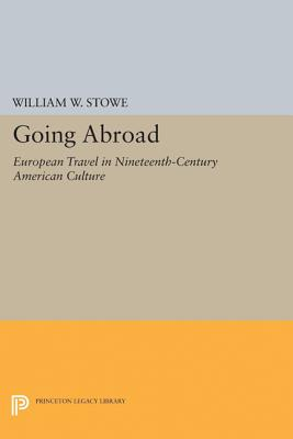 Going Abroad: European Travel in Nineteenth-Century American Culture - Stowe, William W