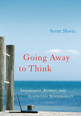 Going Away to Think: Engagement, Retreat, and Ecocritical Responsibility - Slovic, Scott