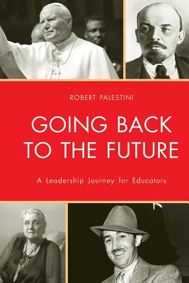 Going Back to the Future: A Leadership Journey for Educators - Palestini, Robert