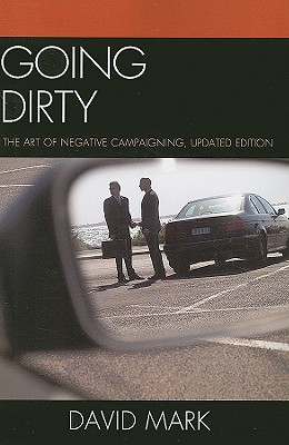 Going Dirty: The Art of Negative Campaigning - Mark, David