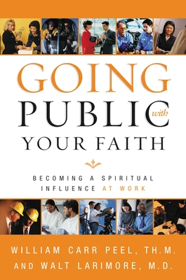 Going Public with Your Faith: Becoming a Spiritual Influence at Work - Peel, William, and Larimore MD, Walt