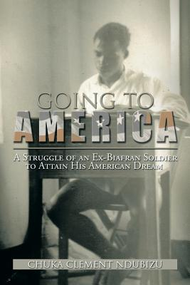 Going to America: A Struggle of an Ex-Biafran Soldier to Attain His American Dream - Ndubizu, Chuka Clement