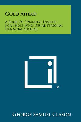 Gold Ahead: A Book of Financial Insight for Those Who Desire Personal Financial Success - Clason, George Samuel