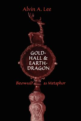 Gold-Hall and Earth-Dragon: 'Beowulf' as Metaphor - Lee, Alvin a
