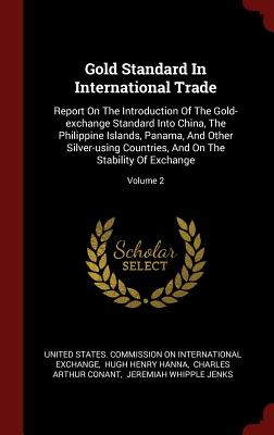 Gold Standard in International Trade: Report on the Introduction of the Gold-Exchange Standard Into China, the Philippine Islands, Panama, and Other Silver-Using Countries, and on the Stability of Exchange; Volume 2 - United States Commission on Internation (Creator)