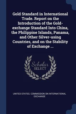 Gold Standard in International Trade. Report on the Introduction of the Gold-Exchange Standard Into China, the Philippine Islands, Panama, and Other Silver-Using Countries, and on the Stability of Exchange ... - United States Commission on Internation (Creator)