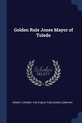 Golden Rule Jones Mayor of Toledo - Crosby, Ernest, and The Public Publishing Company (Creator)
