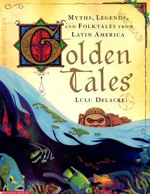 Golden Tales: Myths, Legends, and Folktales from Latin America - Delacre, Lulu