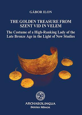 Golden Treasure from Szent VID in Velem: The Costume of a High-Ranking Lady of the Late Bronze Age in the Light of New Studies - Ilon, Gabor