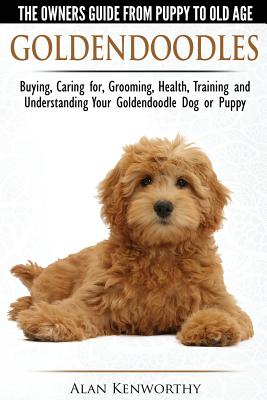 Goldendoodles: The Owners Guide from Puppy to Old Age: Choosing, Caring For, Grooming, Health, Training and Understanding Your Goldendoodle Dog - Kenworthy, Alan