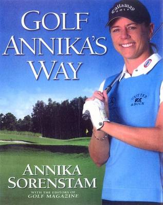 Golf Annika's Way: How I Elevated My Game to Be the Best-- And How You Can Too - Sorenstam, Annika, and Stockton, Dave (Foreword by), and Dion, Celine (Foreword by)