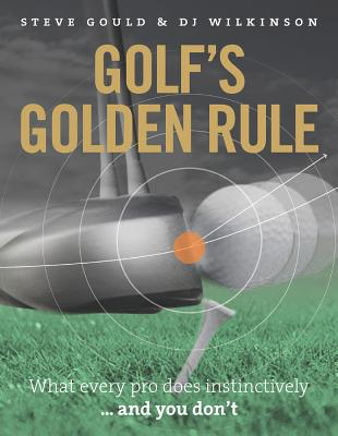 Golf's Golden Rule: What Every Pro Does Instinctively  -  and You Don't - Gould, Steve, and Wilkinson, D. J.