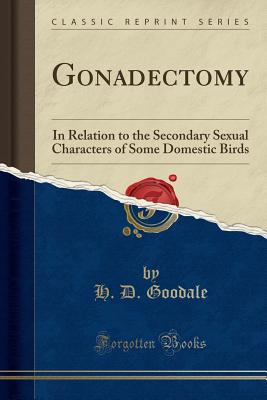 Gonadectomy: In Relation to the Secondary Sexual Characters of Some Domestic Birds (Classic Reprint) - Goodale, H D