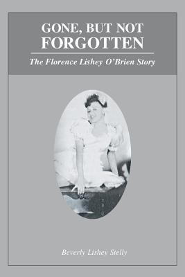 Gone, But Not Forgotten: The Florence Lishey O'Brien Story - Lishey Stelly, Beverly