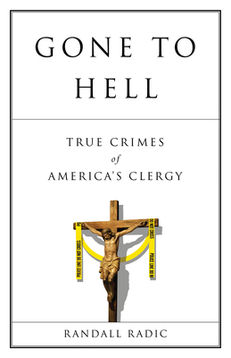 Gone to Hell: True Crimes of America's Clergy - Radic, Randall