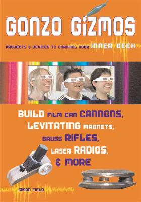 Gonzo Gizmos: Projects & Devices to Channel Your Inner Geek - Field, Simon Quellen