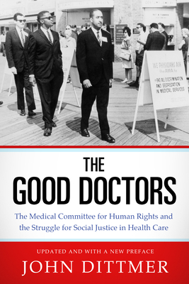 Good Doctors: The Medical Committee for Human Rights and the Struggle for Social Justice in Health Care - Dittmer, John