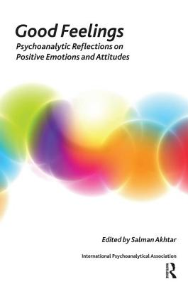 Good Feelings: Psychoanalytic Reflections on Positive Emotions and Attitudes - Akhtar, Salman (Editor)