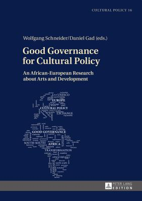 Good Governance for Cultural Policy: An African-European Research about Arts and Development - Schneider, Wolfgang (Editor), and Gad, Daniel (Editor)