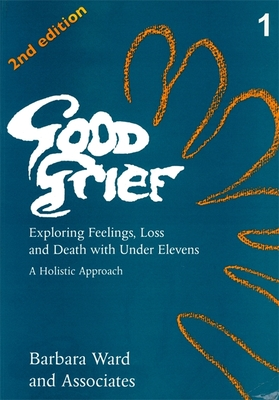 Good Grief 1: Exploring Feelings, Loss and Death with Under Elevens: 2nd Edition - Ward, Barbara