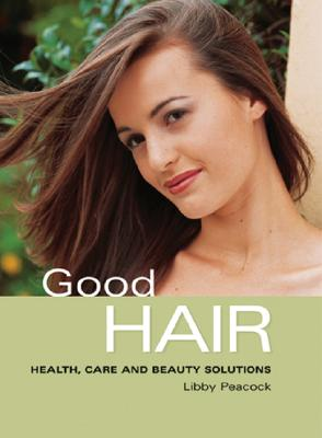 Good Hair: Health, Care and Beauty Solutions - Peacock, Libby