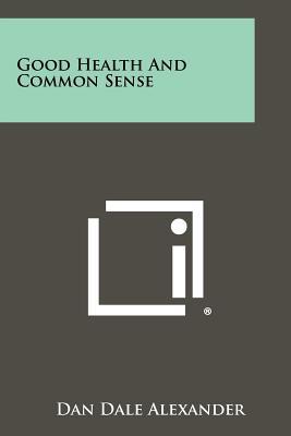 Good Health and Common Sense - Alexander, Dan Dale