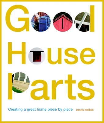 Good House Parts: Creating a Great Home Piece by Piece - Wedlick, Dennis