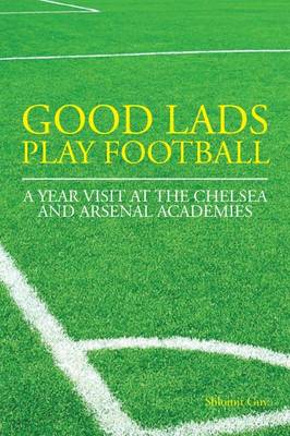 Good Lads Play Football: A Year at the Chelsea and Arsenal Football Clubs' Academies - Guy, Shlomit