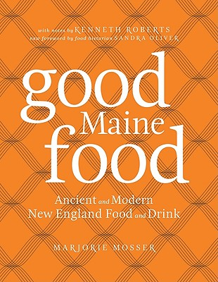 Good Maine Food: Ancient and Modern New England Food & Drink - Mosser, Marjorie, and Marjorie Mosser, and Roberts, Kenneth, Ph.D.